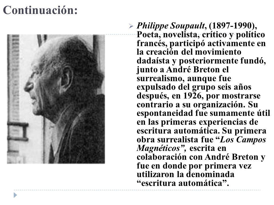 Continuación: Philippe Soupault, (1897-1990), Poeta, novelista, crítico y político francés, participó activamente en la creación del movimiento dadaís