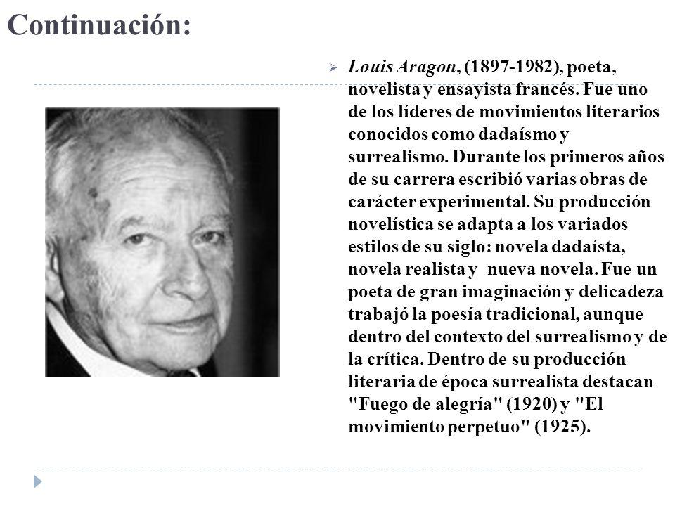 Continuación: Louis Aragon, (1897-1982), poeta, novelista y ensayista francés. Fue uno de los líderes de movimientos literarios conocidos como dadaísm