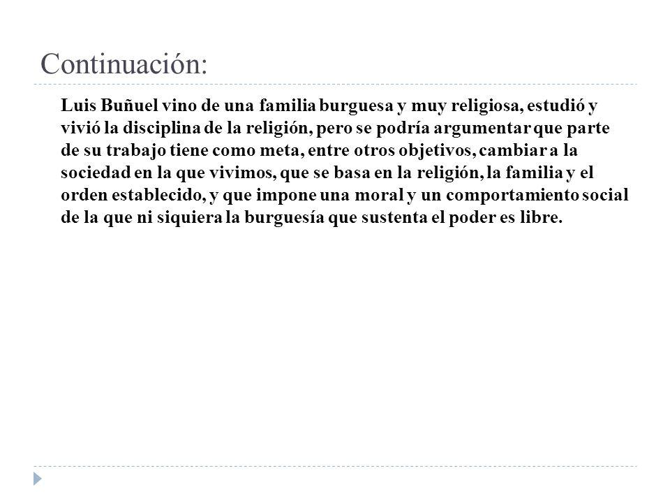 Continuación: Luis Buñuel vino de una familia burguesa y muy religiosa, estudió y vivió la disciplina de la religión, pero se podría argumentar que pa