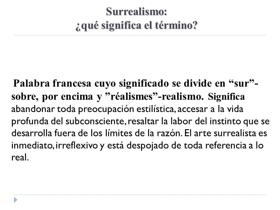 Surrealismo: ¿qué significa el término? Palabra francesa cuyo significado se divide en sur- sobre, por encima y réalismes-realismo. Significa abandona