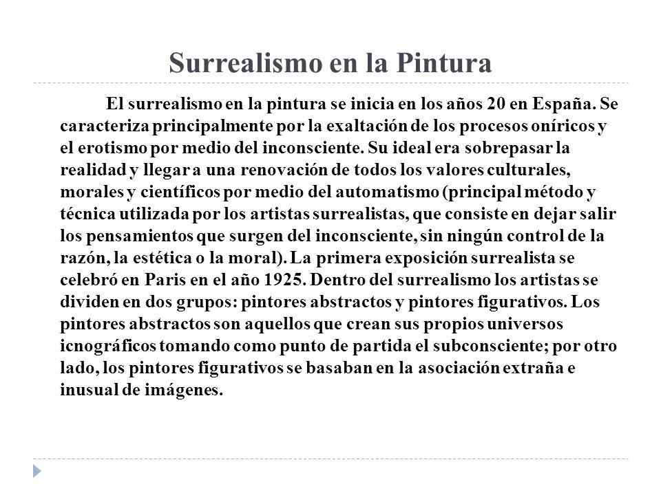 Surrealismo en la Pintura El surrealismo en la pintura se inicia en los años 20 en España. Se caracteriza principalmente por la exaltación de los proc