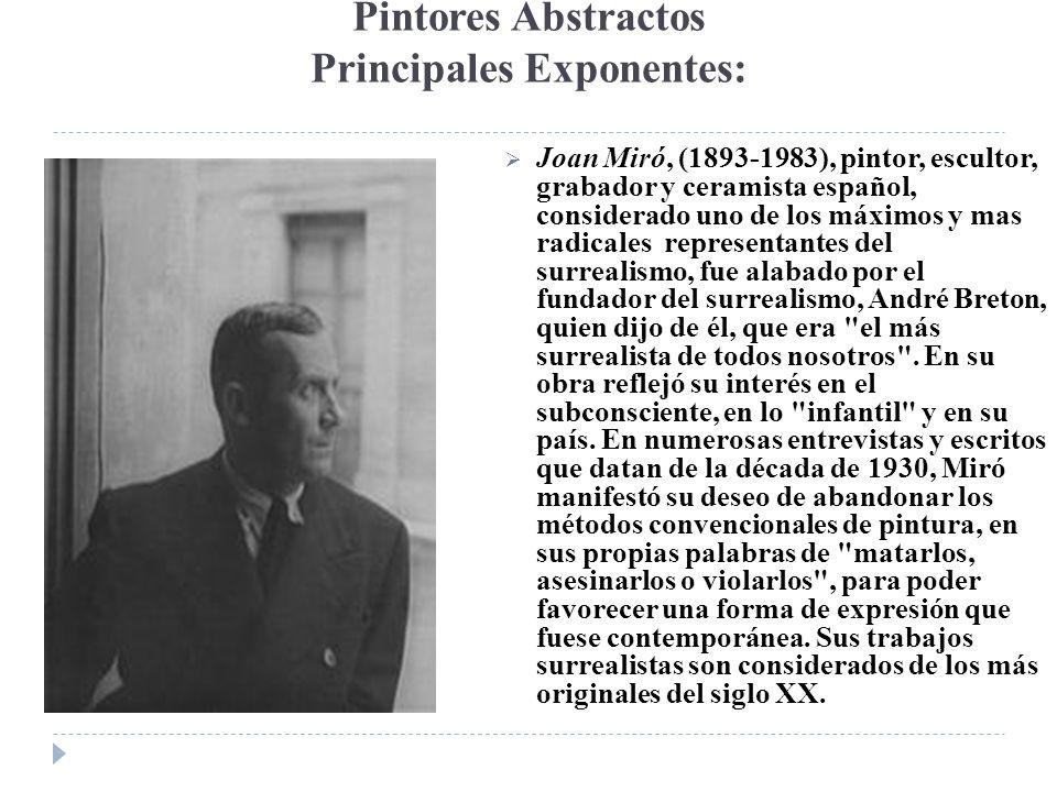 Pintores Abstractos Principales Exponentes: Joan Miró, (1893-1983), pintor, escultor, grabador y ceramista español, considerado uno de los máximos y m