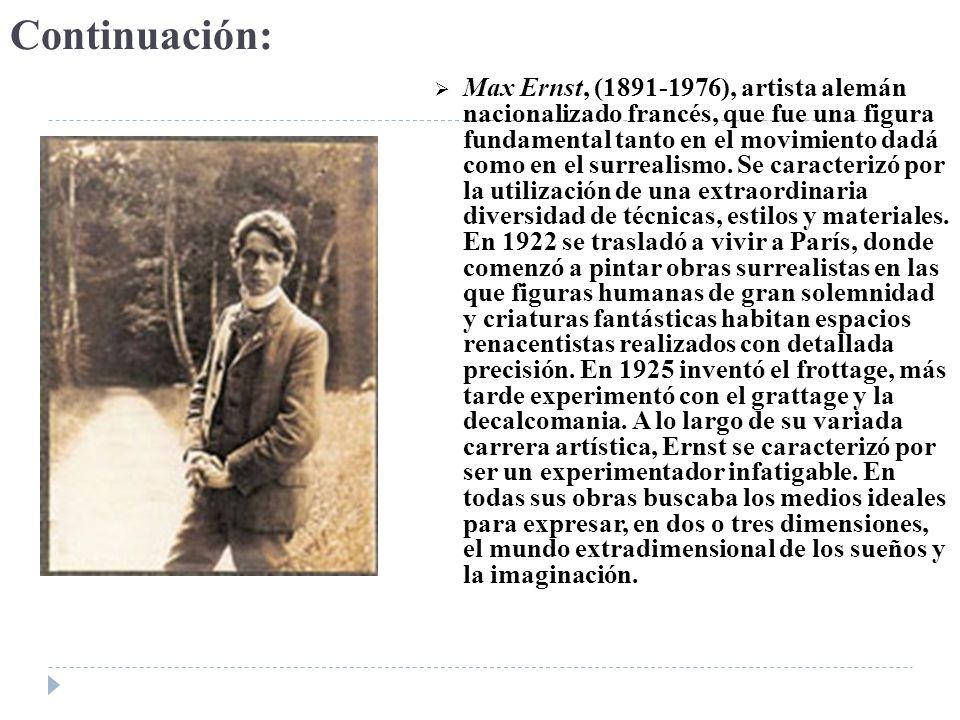 Continuación: Max Ernst, (1891-1976), artista alemán nacionalizado francés, que fue una figura fundamental tanto en el movimiento dadá como en el surr