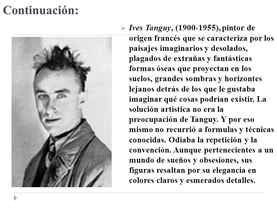Continuación: Ives Tanguy, (1900-1955), pintor de origen francés que se caracteriza por los paisajes imaginarios y desolados, plagados de extrañas y f