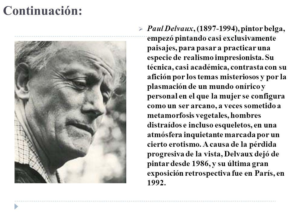 Continuación: Paul Delvaux, (1897-1994), pintor belga, empezó pintando casi exclusivamente paisajes, para pasar a practicar una especie de realismo im