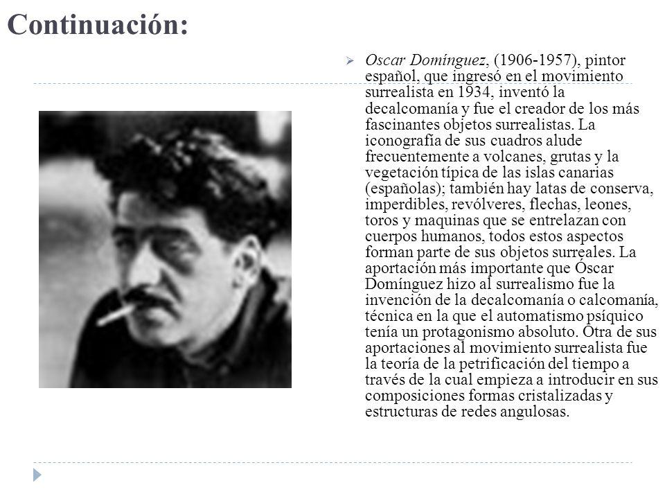 Continuación: Oscar Domínguez, (1906-1957), pintor español, que ingresó en el movimiento surrealista en 1934, inventó la decalcomanía y fue el creador