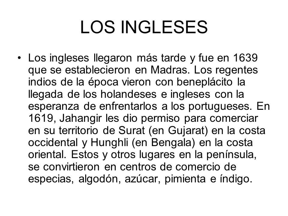 LOS INGLESES Los ingleses llegaron más tarde y fue en 1639 que se establecieron en Madras. Los regentes indios de la época vieron con beneplácito la l