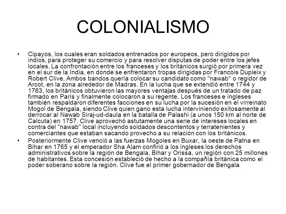 COLONIALISMO Cipayos, los cuales eran soldados entrenados por europeos, pero dirigidos por indios, para proteger su comercio y para resolver disputas