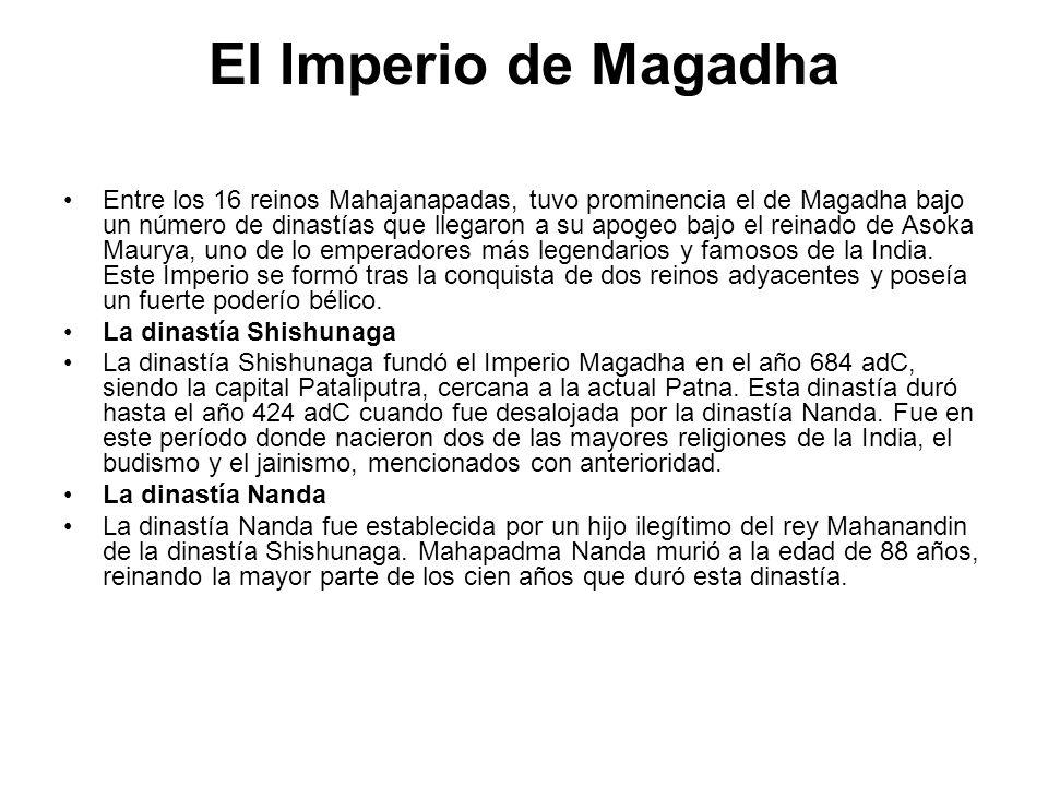 El Imperio de Magadha Entre los 16 reinos Mahajanapadas, tuvo prominencia el de Magadha bajo un número de dinastías que llegaron a su apogeo bajo el r
