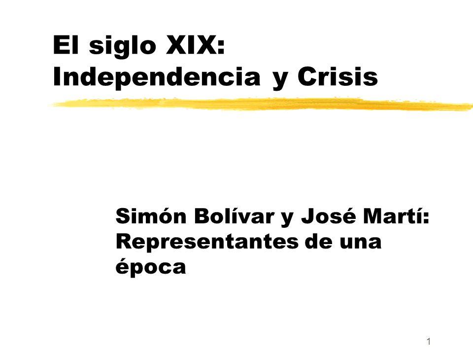 1 El siglo XIX: Independencia y Crisis Simón Bolívar y José Martí: Representantes de una época