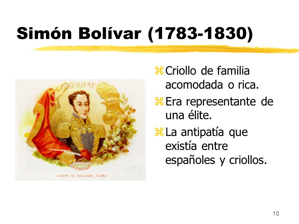 10 Simón Bolívar (1783-1830) z Criollo de familia acomodada o rica. z Era representante de una élite. z La antipatía que existía entre españoles y cri