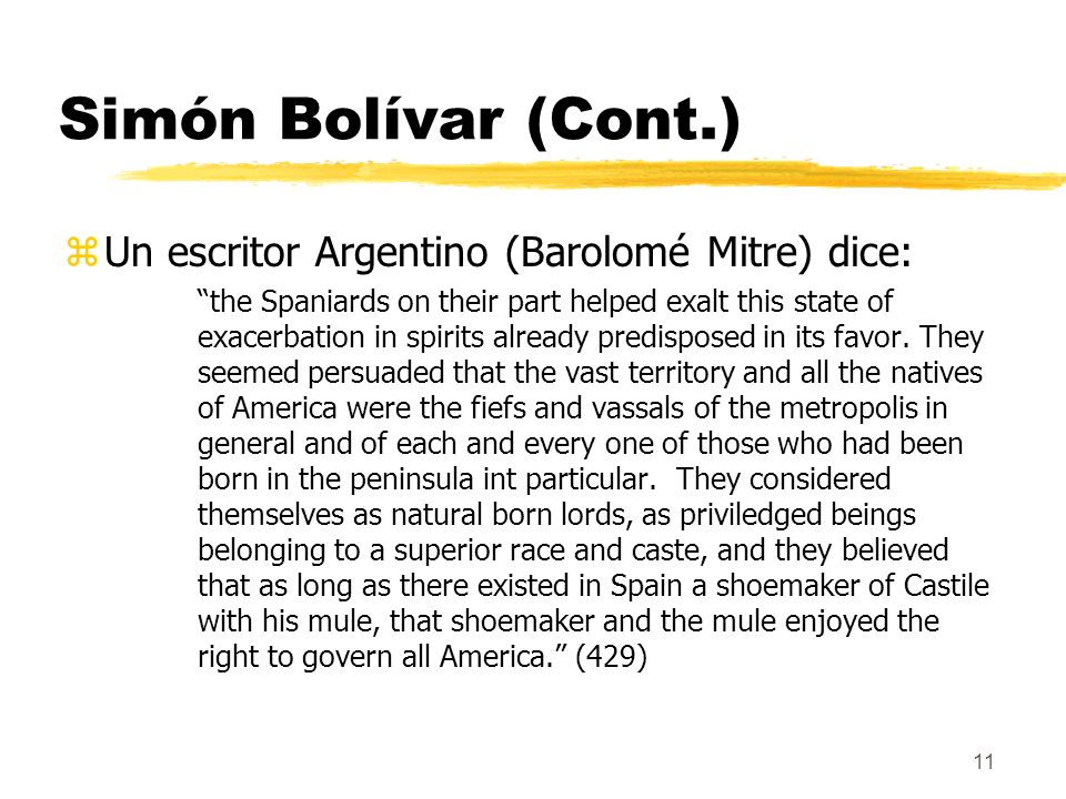 11 Simón Bolívar (Cont.) zUn escritor Argentino (Barolomé Mitre) dice: the Spaniards on their part helped exalt this state of exacerbation in spirits