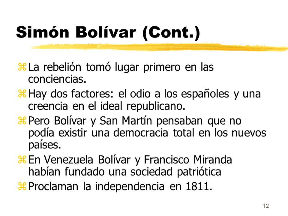 12 Simón Bolívar (Cont.) zLa rebelión tomó lugar primero en las conciencias. zHay dos factores: el odio a los españoles y una creencia en el ideal rep