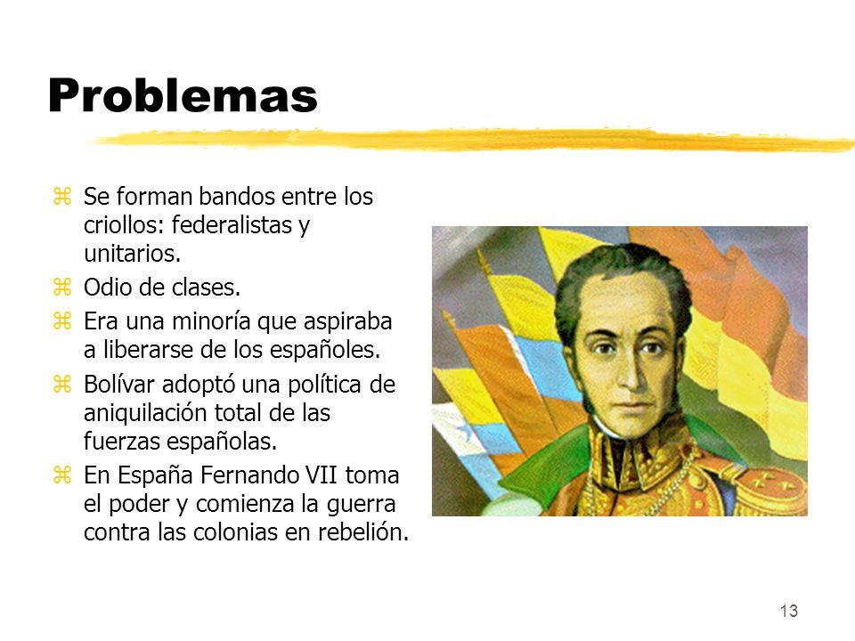 13 Problemas zSe forman bandos entre los criollos: federalistas y unitarios. zOdio de clases. zEra una minoría que aspiraba a liberarse de los español