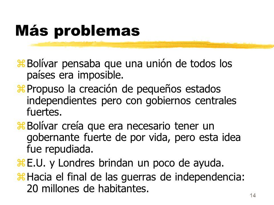 14 Más problemas zBolívar pensaba que una unión de todos los países era imposible. zPropuso la creación de pequeños estados independientes pero con go