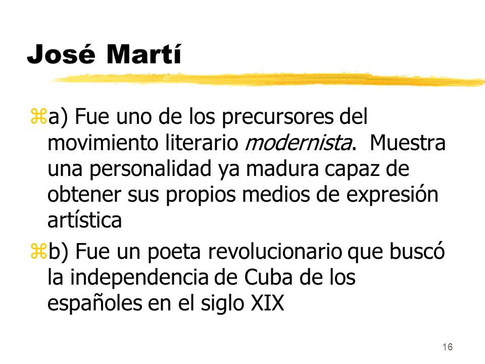16 José Martí za) Fue uno de los precursores del movimiento literario modernista. Muestra una personalidad ya madura capaz de obtener sus propios medi