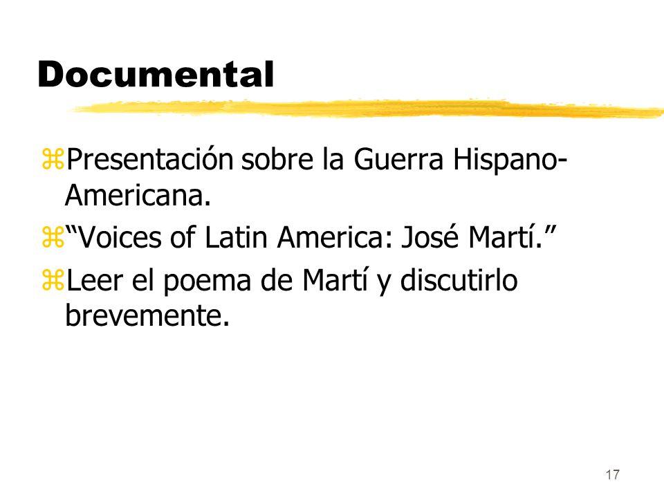 17 Documental zPresentación sobre la Guerra Hispano- Americana. zVoices of Latin America: José Martí. zLeer el poema de Martí y discutirlo brevemente.