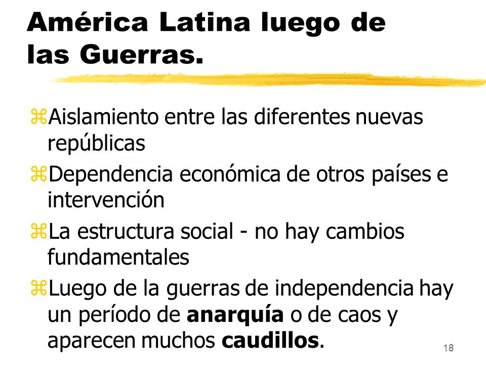 18 América Latina luego de las Guerras. zAislamiento entre las diferentes nuevas repúblicas zDependencia económica de otros países e intervención zLa