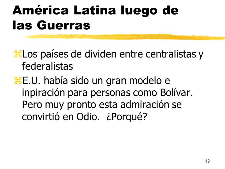 19 América Latina luego de las Guerras zLos países de dividen entre centralistas y federalistas zE.U. había sido un gran modelo e inpiración para pers