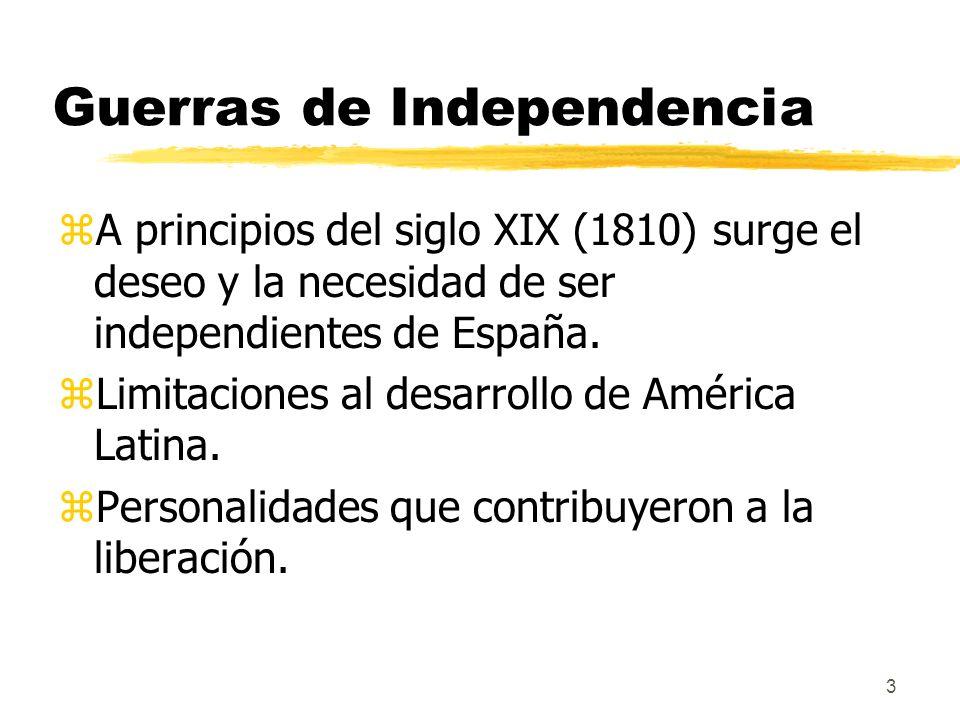 3 Guerras de Independencia zA principios del siglo XIX (1810) surge el deseo y la necesidad de ser independientes de España. zLimitaciones al desarrol