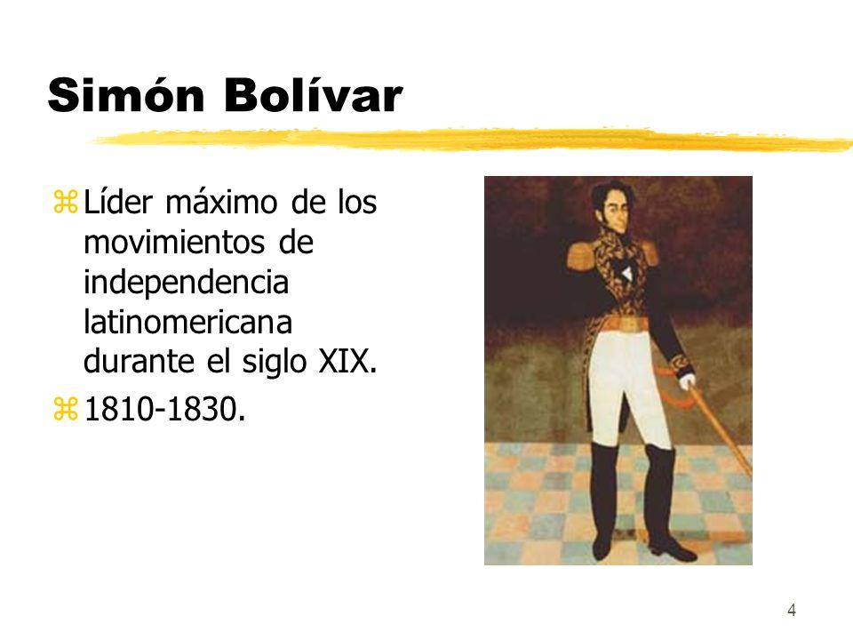 4 Simón Bolívar zLíder máximo de los movimientos de independencia latinomericana durante el siglo XIX. z1810-1830.