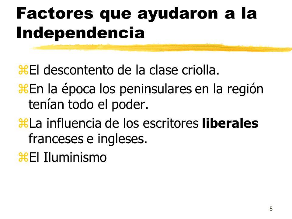 5 Factores que ayudaron a la Independencia zEl descontento de la clase criolla. zEn la época los peninsulares en la región tenían todo el poder. zLa i