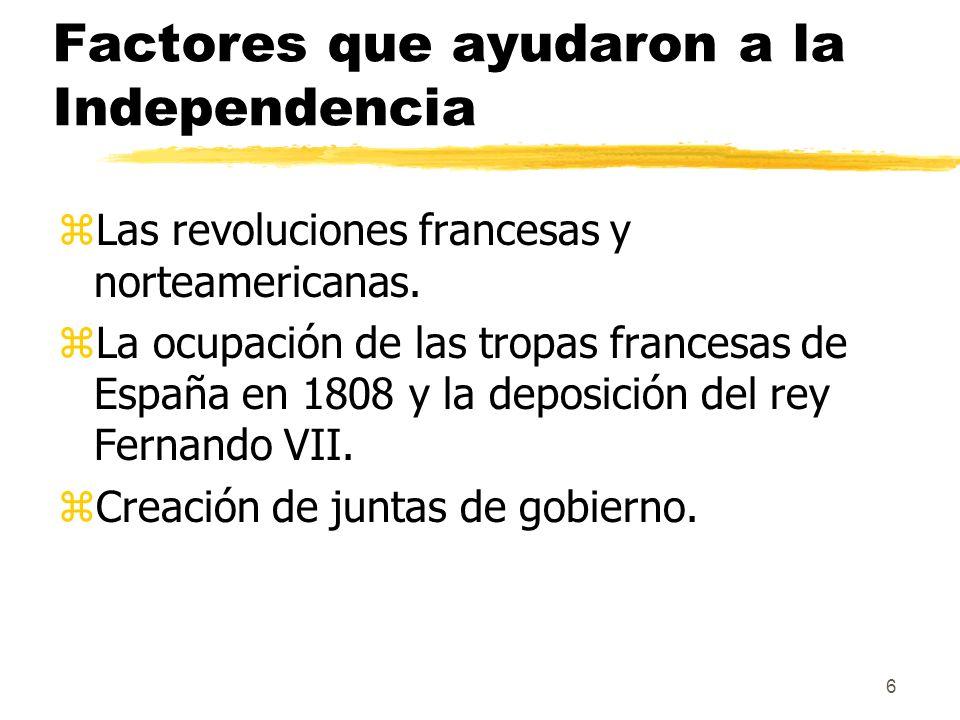 6 Factores que ayudaron a la Independencia zLas revoluciones francesas y norteamericanas. zLa ocupación de las tropas francesas de España en 1808 y la