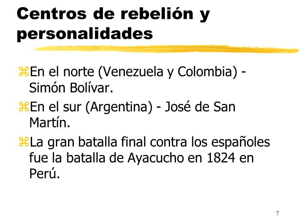 7 Centros de rebelión y personalidades zEn el norte (Venezuela y Colombia) - Simón Bolívar. zEn el sur (Argentina) - José de San Martín. zLa gran bata