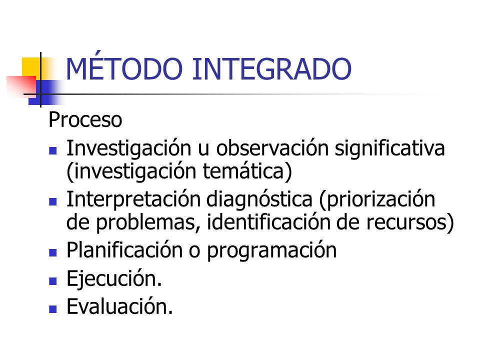 MÉTODO INTEGRADO Proceso Investigación u observación significativa (investigación temática) Interpretación diagnóstica (priorización de problemas, identificación de recursos) Planificación o programación Ejecución.