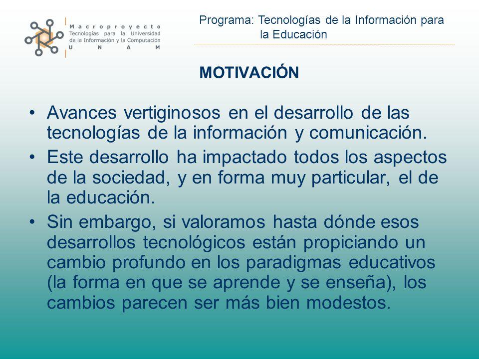 Programa: Tecnologías de la Información para la Educación MOTIVACIÓN Avances vertiginosos en el desarrollo de las tecnologías de la información y comunicación.