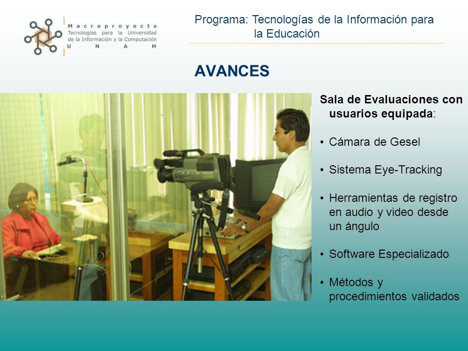 Programa: Tecnologías de la Información para la Educación AVANCES Sala de Evaluaciones con usuarios equipada: Cámara de Gesel Sistema Eye-Tracking Herramientas de registro en audio y video desde un ángulo Software Especializado Métodos y procedimientos validados
