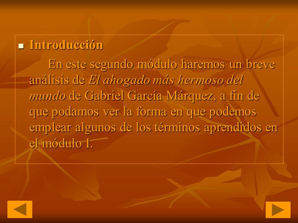 Introducción Introducción En este segundo módulo haremos un breve análisis de El ahogado más hermoso del mundo de Gabriel García Márquez, a fin de que podamos ver la forma en que podemos emplear algunos de los términos aprendidos en el módulo I.
