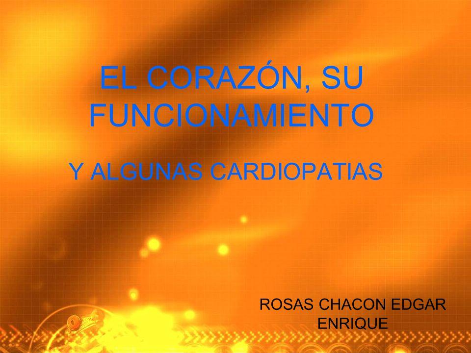 EL CORAZÓN, SU FUNCIONAMIENTO Y ALGUNAS CARDIOPATIAS ROSAS CHACON EDGAR ENRIQUE