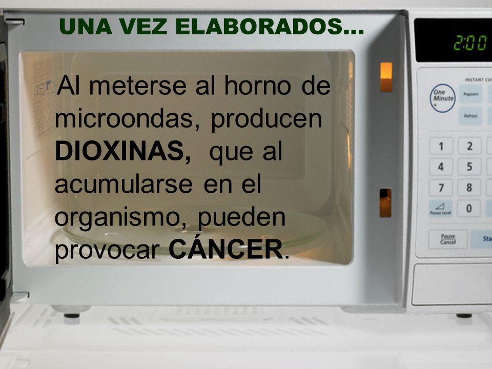 Al meterse al horno de microondas, producen DIOXINAS, que al acumularse en el organismo, pueden provocar CÁNCER. UNA VEZ ELABORADOS…