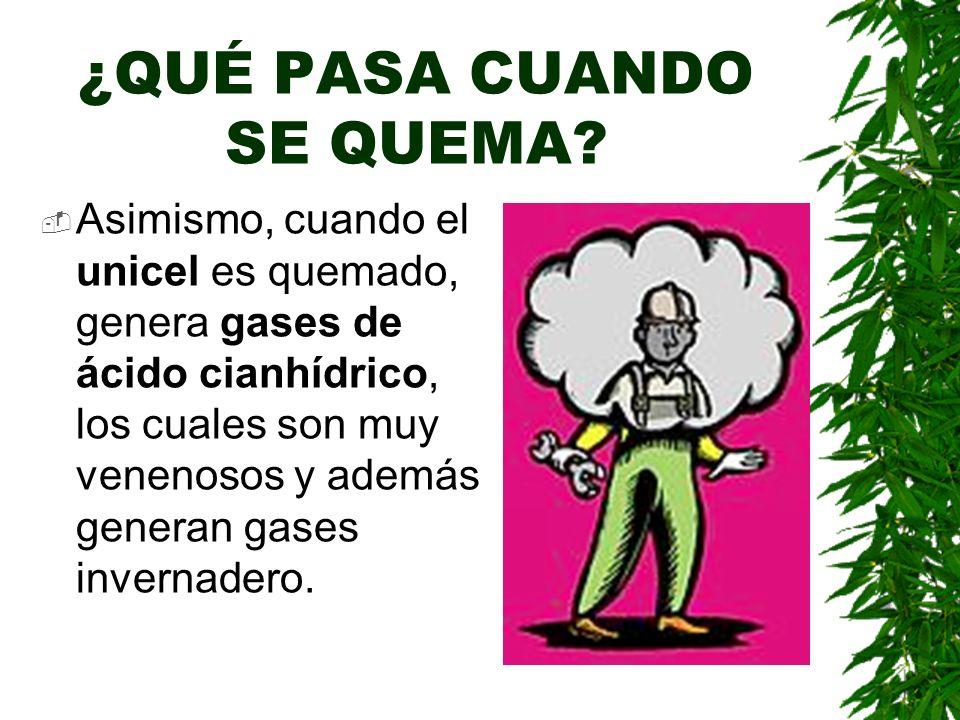 ¿QUÉ PASA CUANDO SE QUEMA? Asimismo, cuando el unicel es quemado, genera gases de ácido cianhídrico, los cuales son muy venenosos y además generan gas