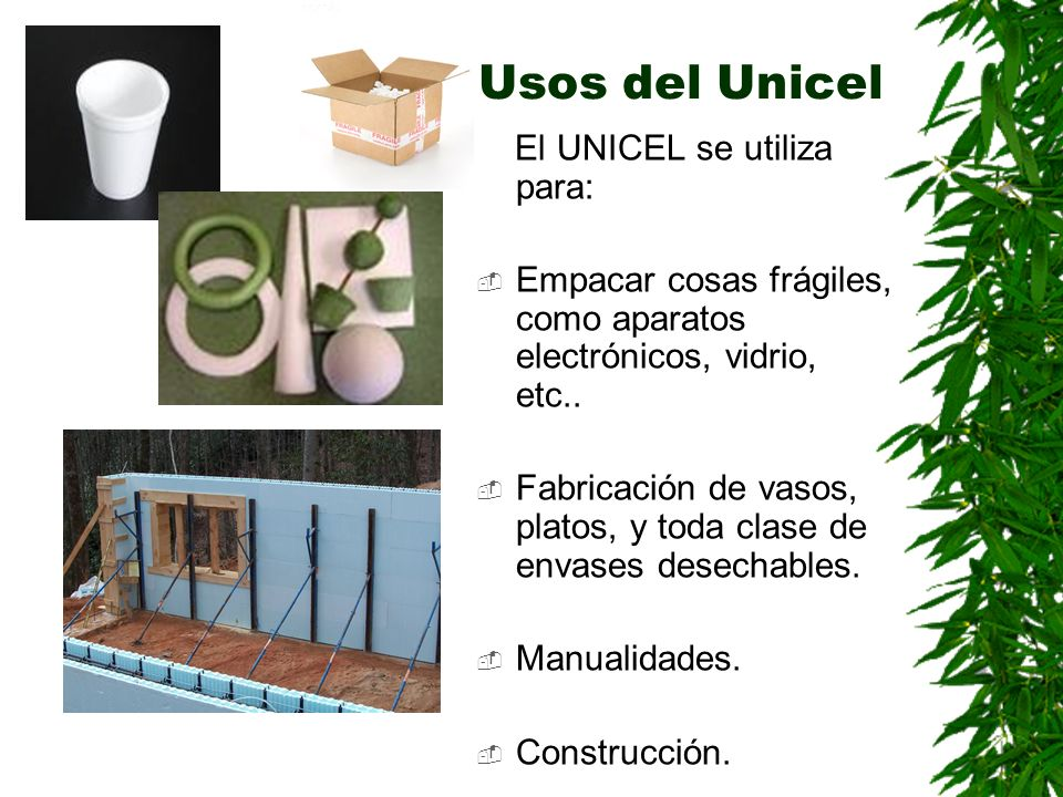 Usos del Unicel El UNICEL se utiliza para: Empacar cosas frágiles, como aparatos electrónicos, vidrio, etc.. Fabricación de vasos, platos, y toda clas