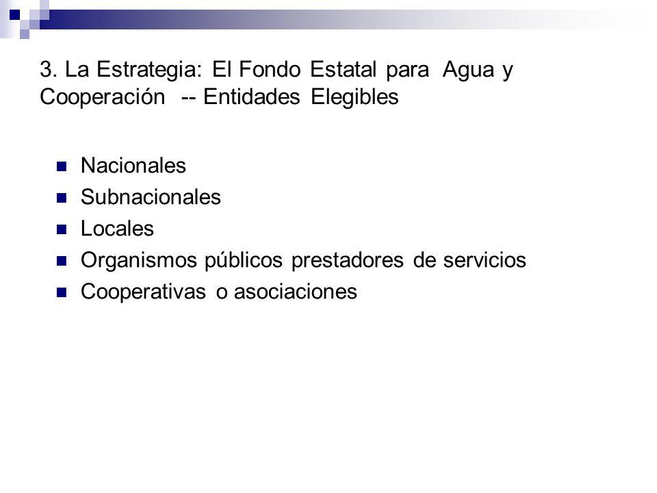 Nacionales Subnacionales Locales Organismos públicos prestadores de servicios Cooperativas o asociaciones 3. La Estrategia: El Fondo Estatal para Agua