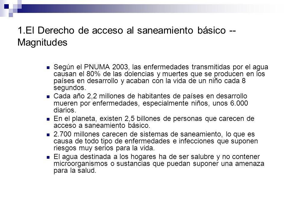 1.El Derecho de acceso al saneamiento básico -- Magnitudes Según el PNUMA 2003, las enfermedades transmitidas por el agua causan el 80% de las dolenci
