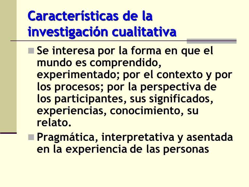 Características de la investigación cualitativa Se interesa por la forma en que el mundo es comprendido, experimentado; por el contexto y por los proc