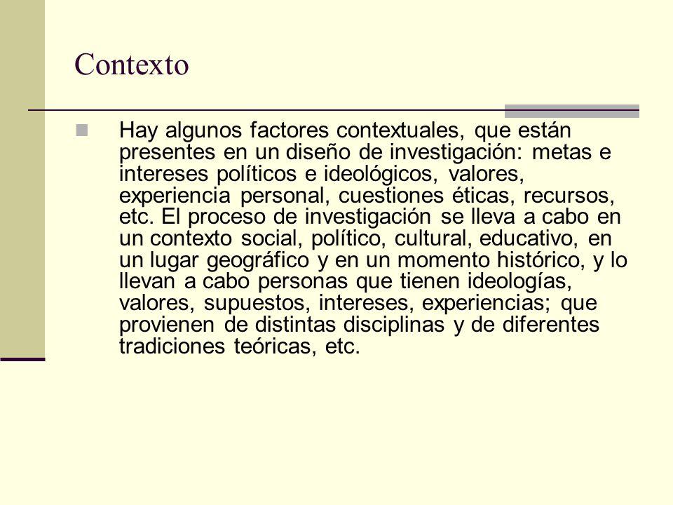 Contexto Hay algunos factores contextuales, que están presentes en un diseño de investigación: metas e intereses políticos e ideológicos, valores, exp