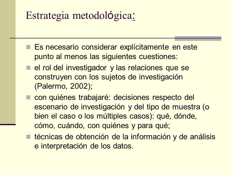 Estrategia metodol ó gica : Es necesario considerar explícitamente en este punto al menos las siguientes cuestiones: el rol del investigador y las rel