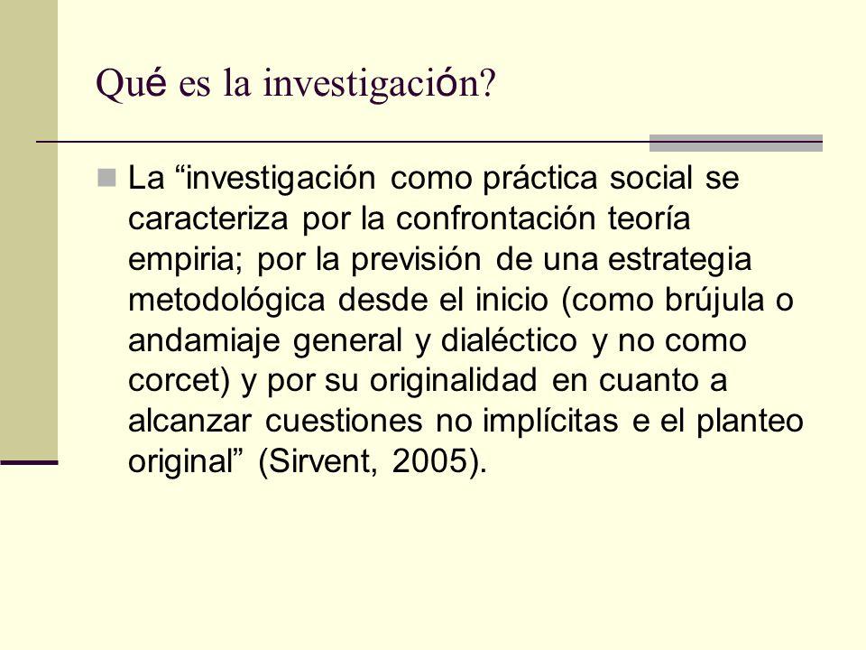 Qu é es la investigaci ó n? La investigación como práctica social se caracteriza por la confrontación teoría empiria; por la previsión de una estrateg