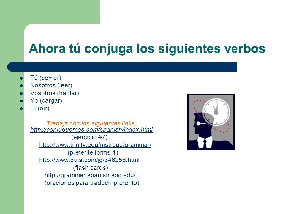 Ahora tú conjuga los siguientes verbos Tú (comer) Nosotros (leer) Vosotros (hablar) Yo (cargar) Él (oír) Trabaja con los siguientes links: http://conjuguemos.com/spanish/index.html http://conjuguemos.com/spanish/index.html (ejercicio #7) http://www.trinity.edu/mstroud/grammar/ (preterite forms 1) http://www.quia.com/jg/346256.html (flash cards) http://grammar.spanish.sbc.edu/ (oraciones para traducir-preterito)