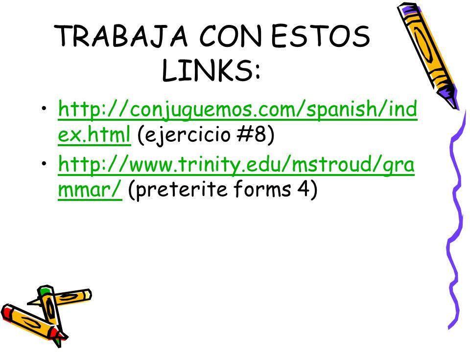 TRABAJA CON ESTOS LINKS: http://conjuguemos.com/spanish/ind ex.html (ejercicio #8)http://conjuguemos.com/spanish/ind ex.html http://www.trinity.edu/mstroud/gra mmar/ (preterite forms 4)http://www.trinity.edu/mstroud/gra mmar/
