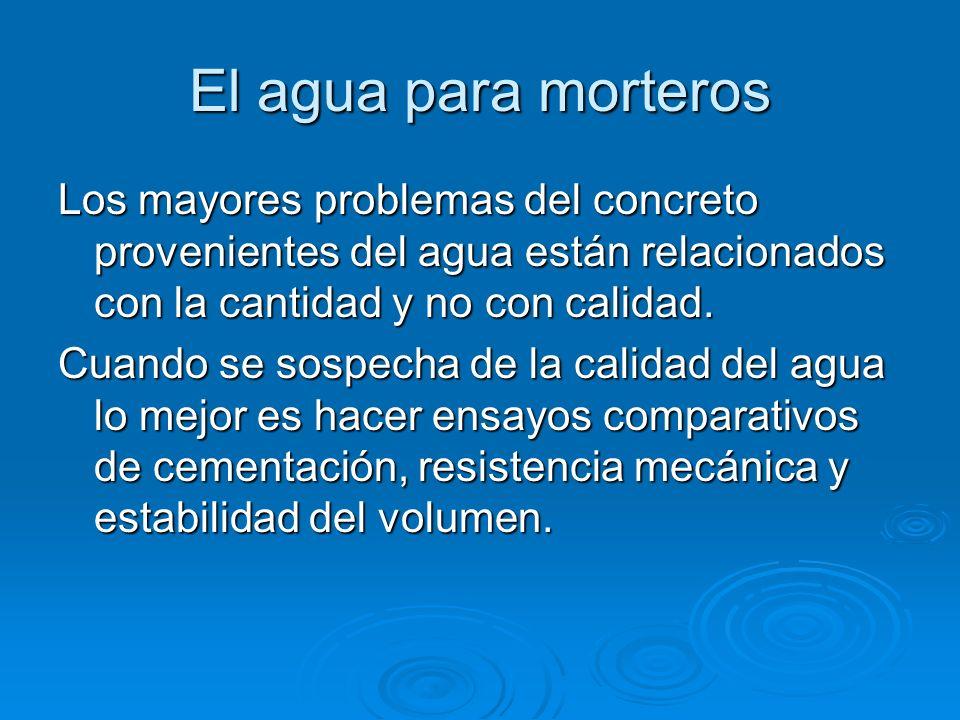 El agua para Morteros El agua no debe contener sustancias en suspensión o disueltas que alteren el fraguado del cemento. Las aguas muy puras (lluvia)
