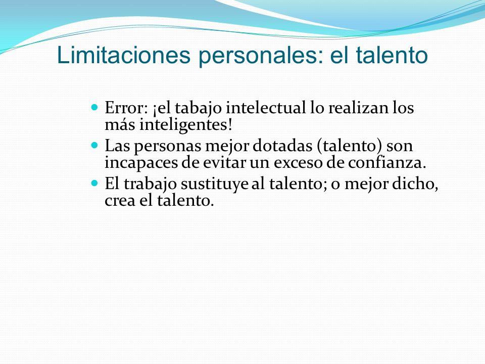 Limitaciones personales: el talento Error: ¡el tabajo intelectual lo realizan los más inteligentes! Las personas mejor dotadas (talento) son incapaces