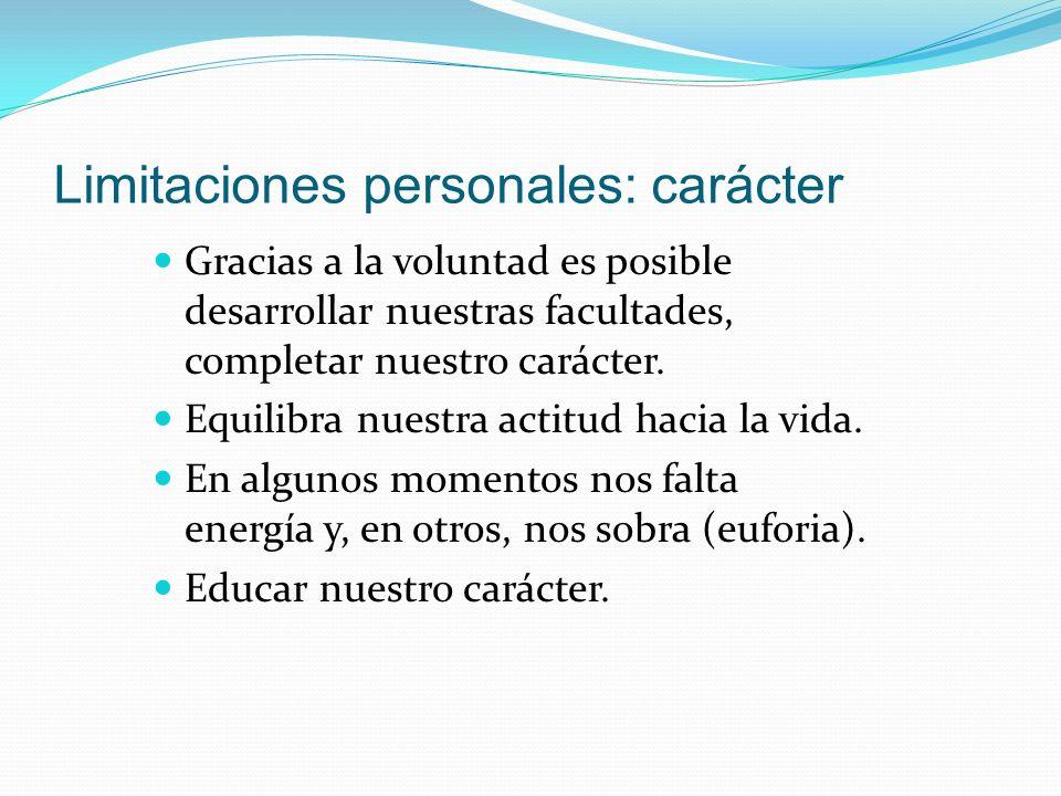 Limitaciones personales: carácter Gracias a la voluntad es posible desarrollar nuestras facultades, completar nuestro carácter. Equilibra nuestra acti