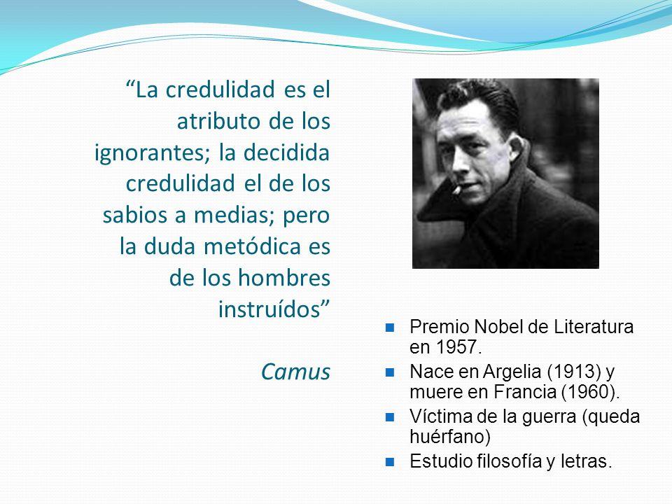 La credulidad es el atributo de los ignorantes; la decidida credulidad el de los sabios a medias; pero la duda metódica es de los hombres instruídos Camus Premio Nobel de Literatura en 1957.