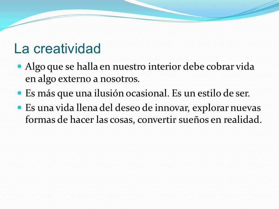 La creatividad Algo que se halla en nuestro interior debe cobrar vida en algo externo a nosotros. Es más que una ilusión ocasional. Es un estilo de se