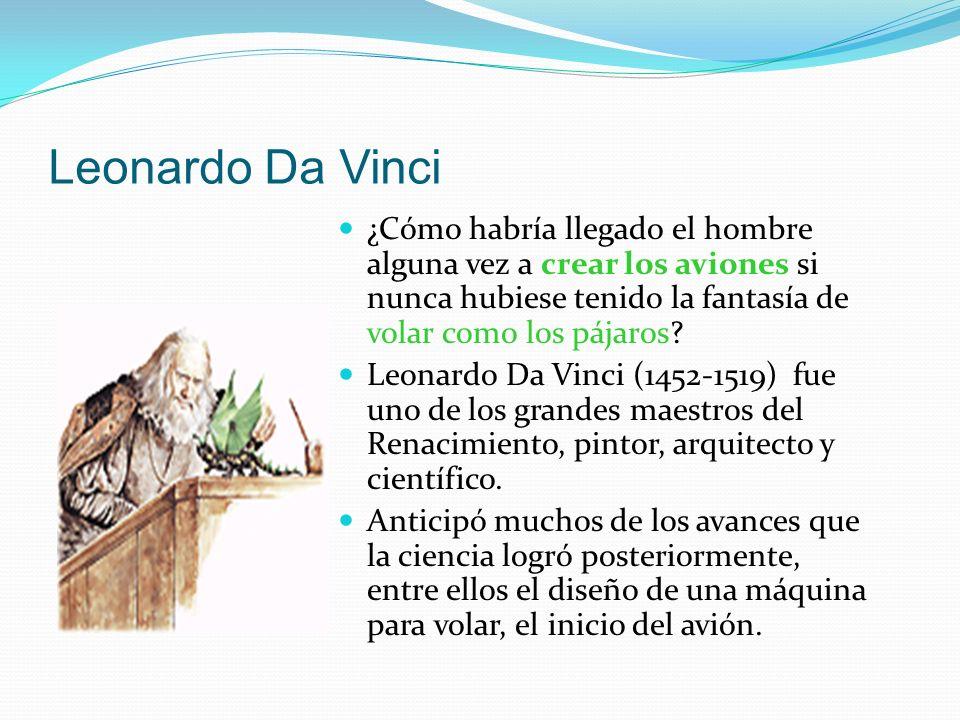 Leonardo Da Vinci ¿Cómo habría llegado el hombre alguna vez a crear los aviones si nunca hubiese tenido la fantasía de volar como los pájaros? Leonard